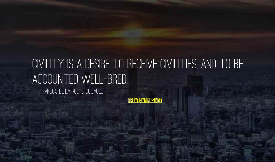 Well Bred Sayings By Francois De La Rochefoucauld: Civility is a desire to receive civilities, and to be accounted well-bred.