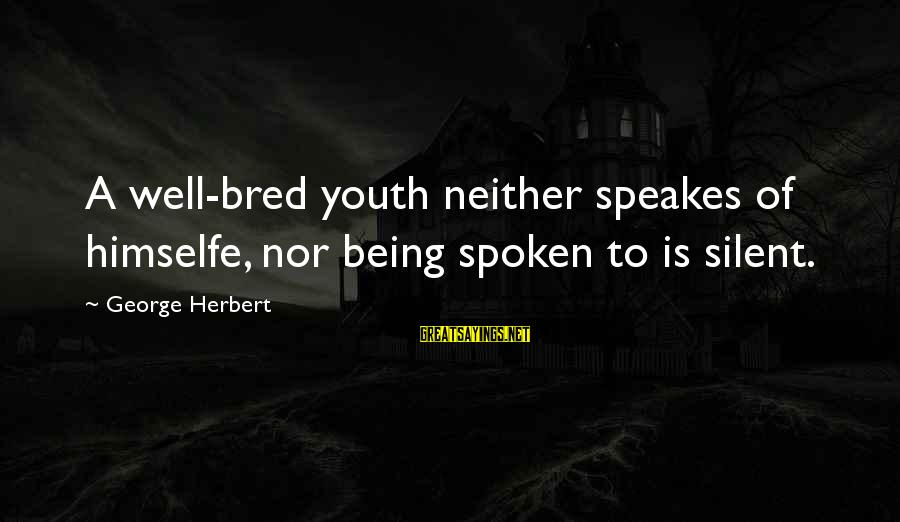 Well Bred Sayings By George Herbert: A well-bred youth neither speakes of himselfe, nor being spoken to is silent.