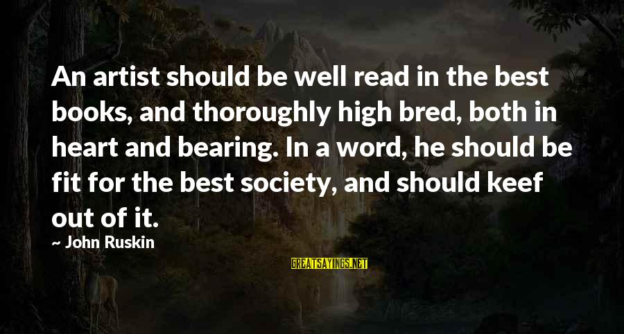 Well Bred Sayings By John Ruskin: An artist should be well read in the best books, and thoroughly high bred, both