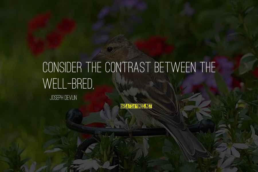 Well Bred Sayings By Joseph Devlin: Consider the contrast between the well-bred,