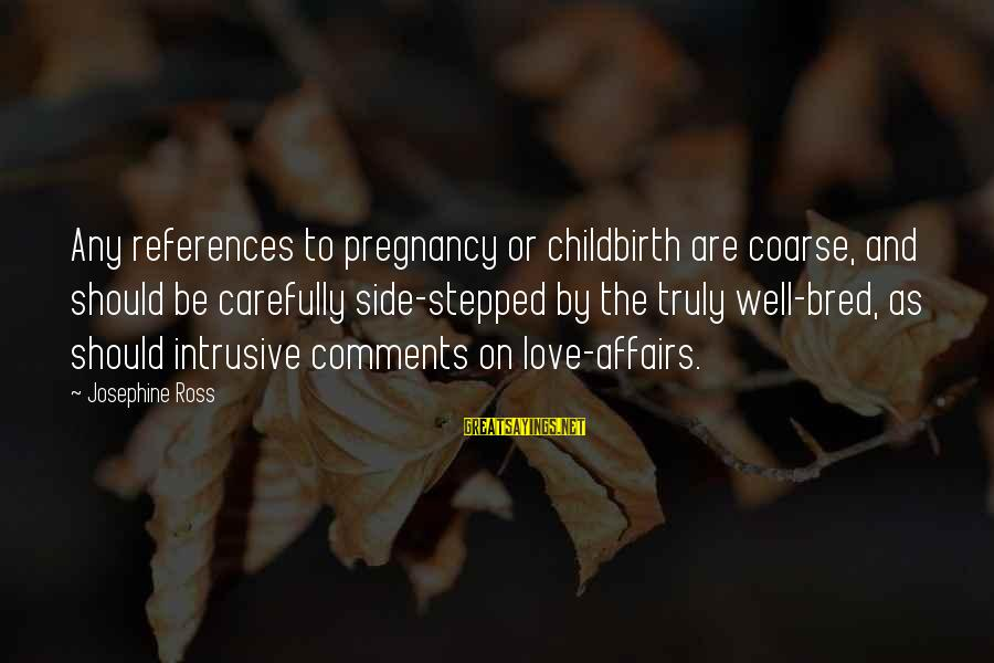 Well Bred Sayings By Josephine Ross: Any references to pregnancy or childbirth are coarse, and should be carefully side-stepped by the