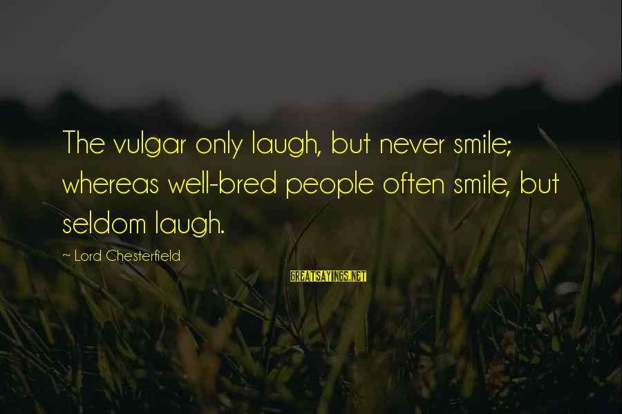 Well Bred Sayings By Lord Chesterfield: The vulgar only laugh, but never smile; whereas well-bred people often smile, but seldom laugh.