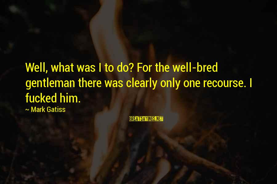 Well Bred Sayings By Mark Gatiss: Well, what was I to do? For the well-bred gentleman there was clearly only one
