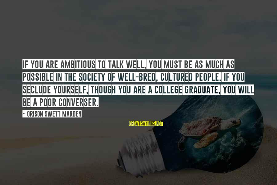 Well Bred Sayings By Orison Swett Marden: If you are ambitious to talk well, you must be as much as possible in