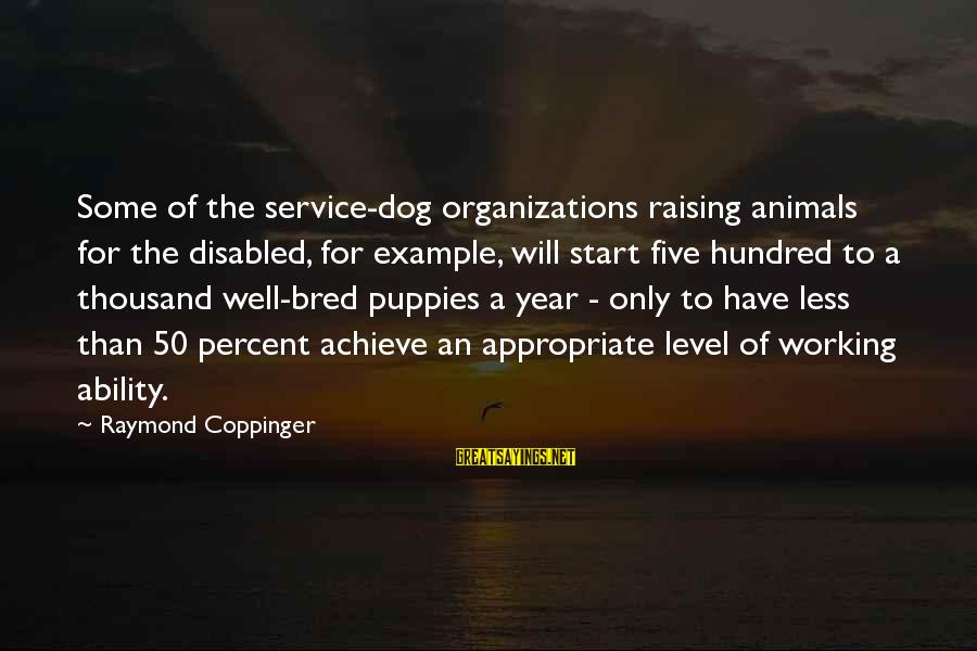 Well Bred Sayings By Raymond Coppinger: Some of the service-dog organizations raising animals for the disabled, for example, will start five