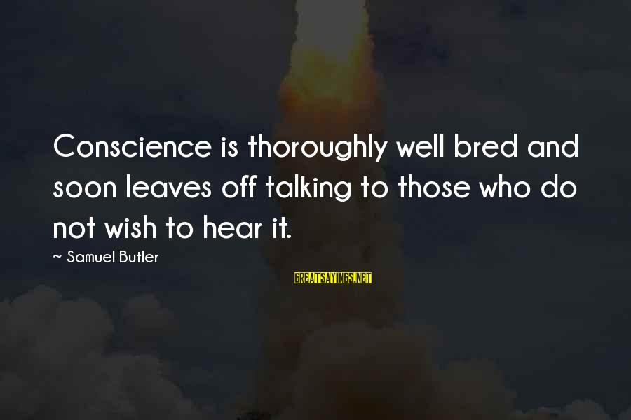 Well Bred Sayings By Samuel Butler: Conscience is thoroughly well bred and soon leaves off talking to those who do not