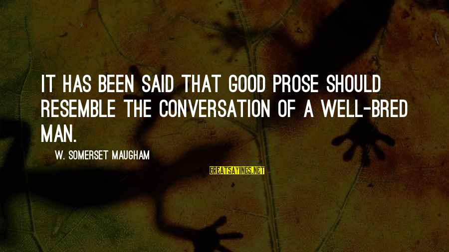 Well Bred Sayings By W. Somerset Maugham: It has been said that good prose should resemble the conversation of a well-bred man.