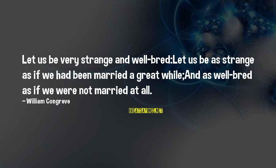 Well Bred Sayings By William Congreve: Let us be very strange and well-bred:Let us be as strange as if we had