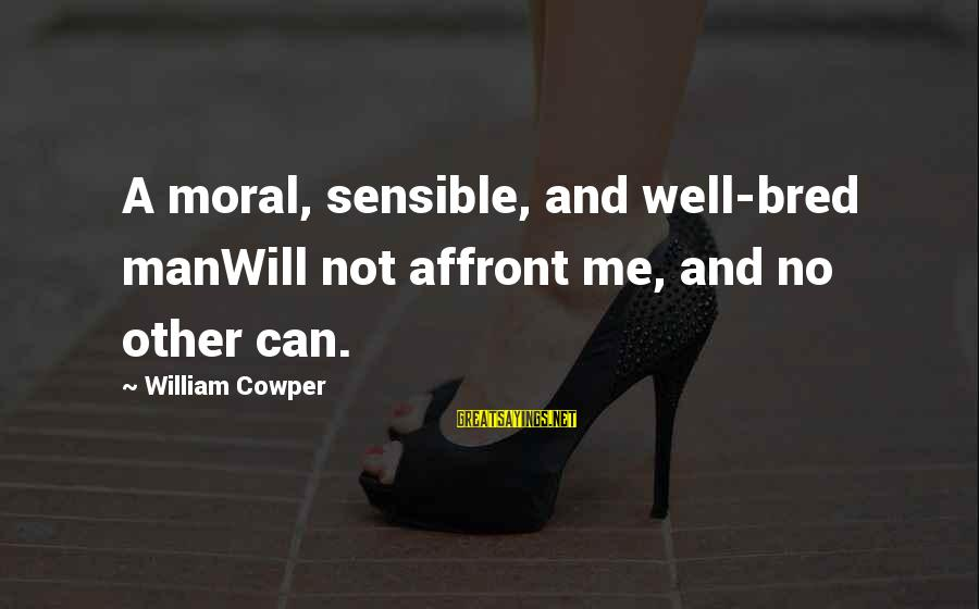 Well Bred Sayings By William Cowper: A moral, sensible, and well-bred manWill not affront me, and no other can.