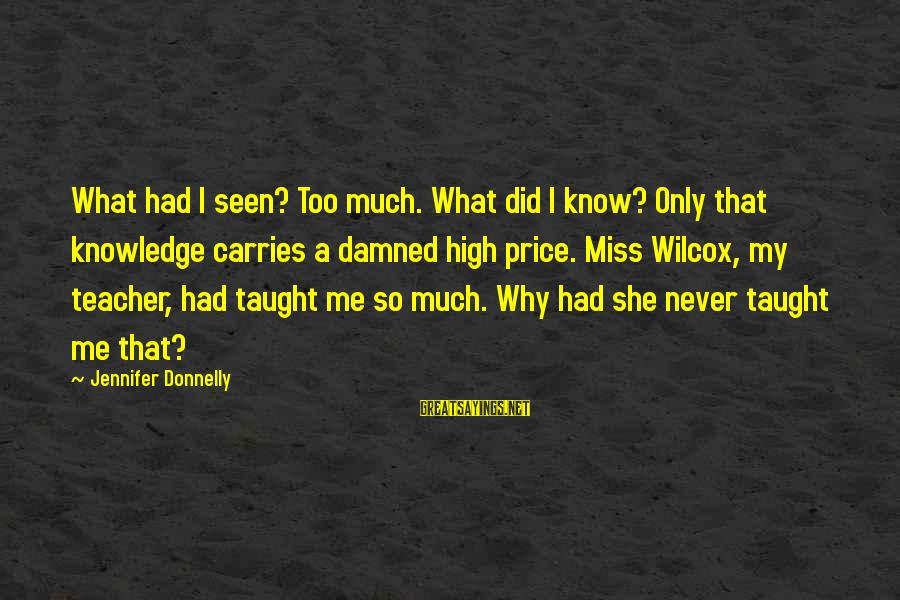 We'll Miss You Teacher Sayings By Jennifer Donnelly: What had I seen? Too much. What did I know? Only that knowledge carries a