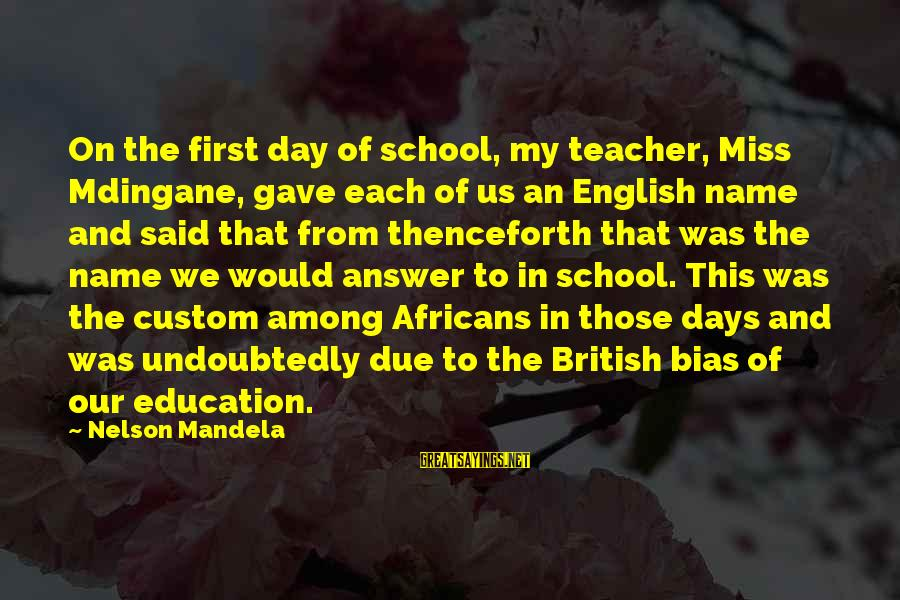 We'll Miss You Teacher Sayings By Nelson Mandela: On the first day of school, my teacher, Miss Mdingane, gave each of us an