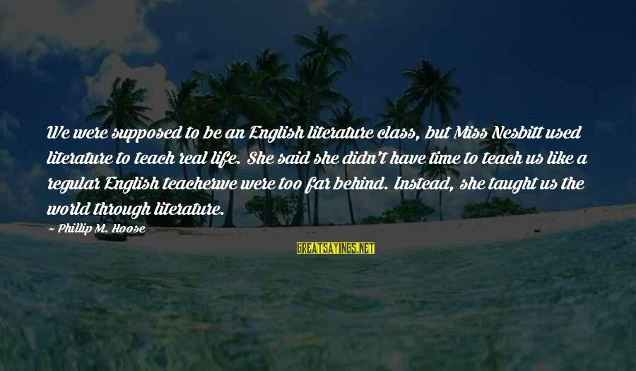 We'll Miss You Teacher Sayings By Phillip M. Hoose: We were supposed to be an English literature class, but Miss Nesbitt used literature to