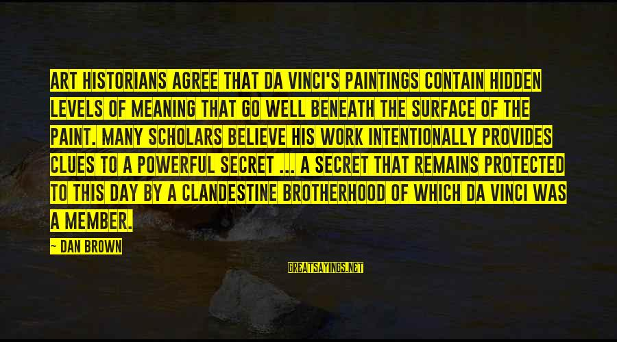 Well Protected Sayings By Dan Brown: Art historians agree that Da Vinci's paintings contain hidden levels of meaning that go well