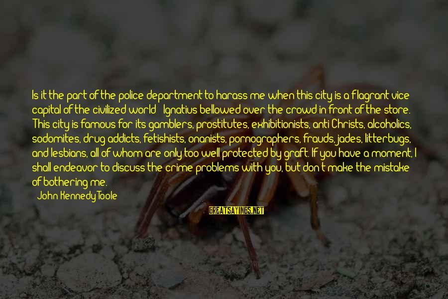 Well Protected Sayings By John Kennedy Toole: Is it the part of the police department to harass me when this city is