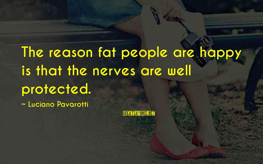 Well Protected Sayings By Luciano Pavarotti: The reason fat people are happy is that the nerves are well protected.