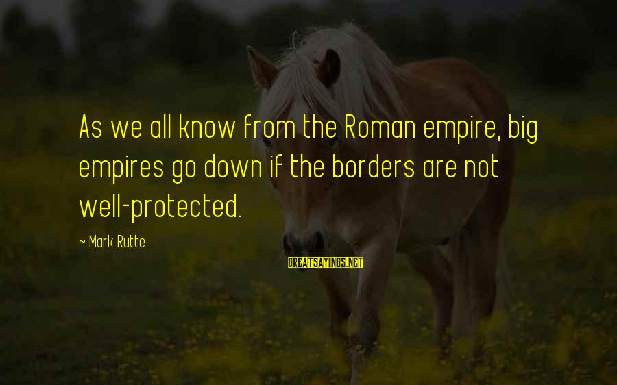 Well Protected Sayings By Mark Rutte: As we all know from the Roman empire, big empires go down if the borders