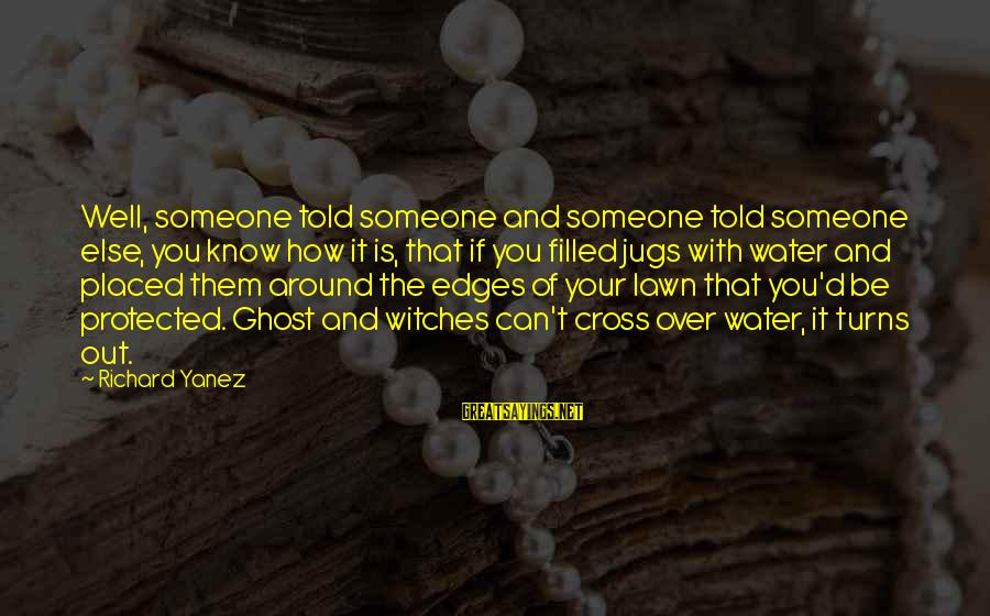 Well Protected Sayings By Richard Yanez: Well, someone told someone and someone told someone else, you know how it is, that