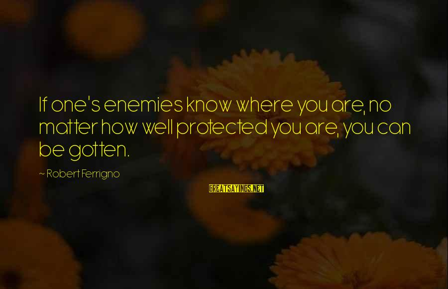Well Protected Sayings By Robert Ferrigno: If one's enemies know where you are, no matter how well protected you are, you