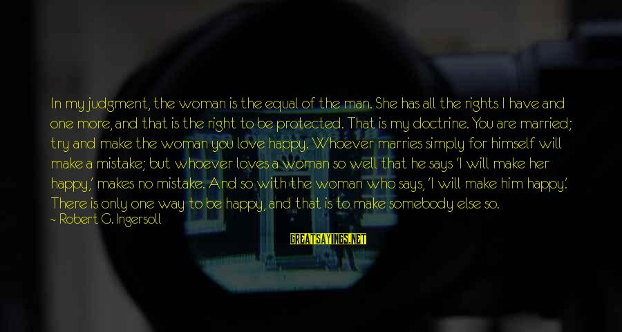 Well Protected Sayings By Robert G. Ingersoll: In my judgment, the woman is the equal of the man. She has all the