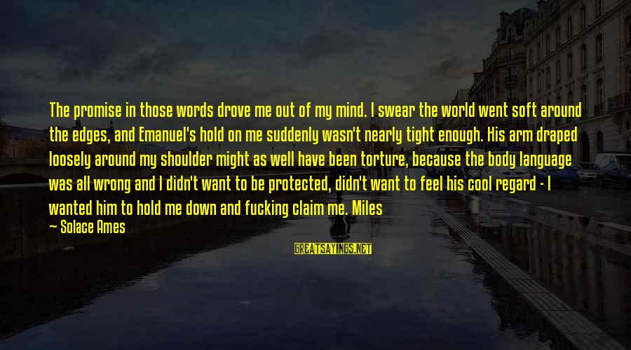 Well Protected Sayings By Solace Ames: The promise in those words drove me out of my mind. I swear the world
