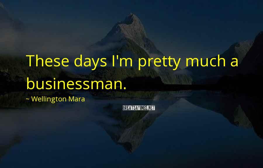 Wellington Mara Sayings: These days I'm pretty much a businessman.