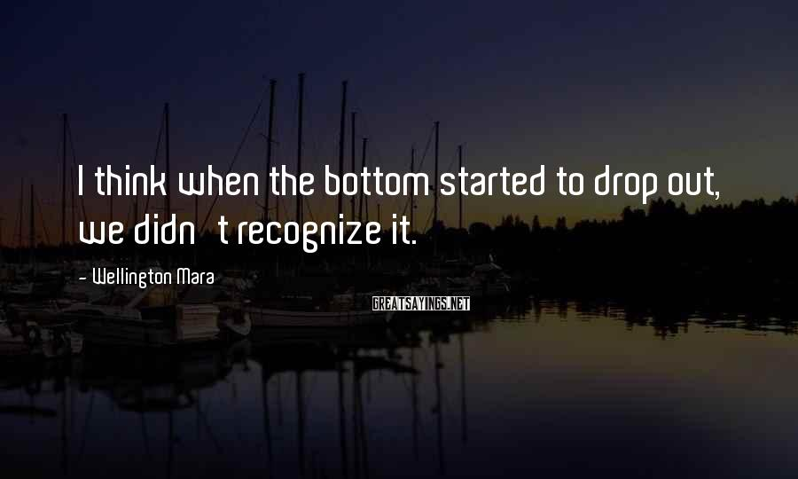 Wellington Mara Sayings: I think when the bottom started to drop out, we didn't recognize it.
