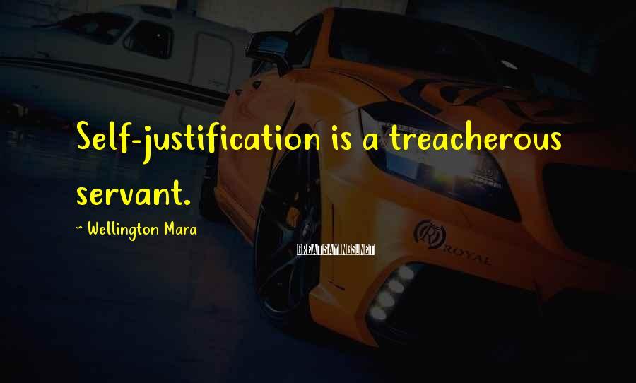 Wellington Mara Sayings: Self-justification is a treacherous servant.