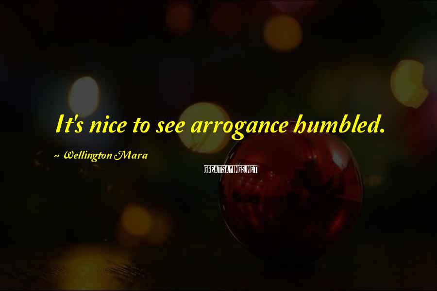 Wellington Mara Sayings: It's nice to see arrogance humbled.
