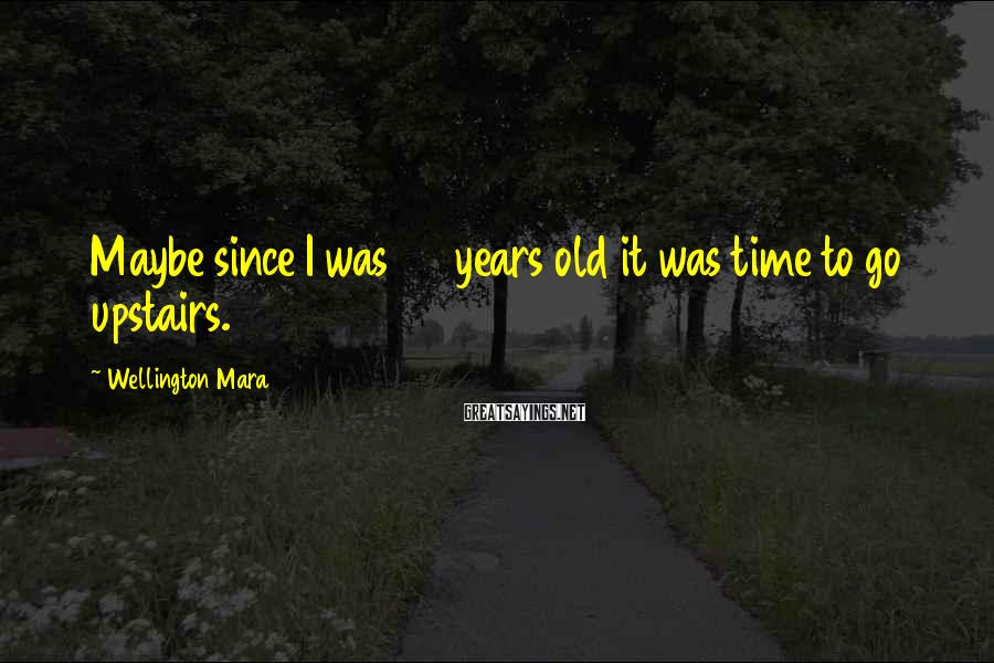 Wellington Mara Sayings: Maybe since I was 35 years old it was time to go upstairs.