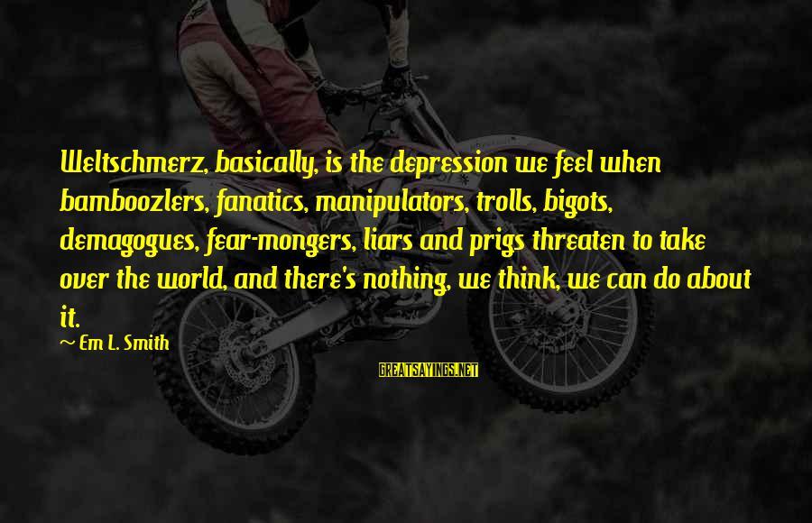 Weltschmerz Sayings By Em L. Smith: Weltschmerz, basically, is the depression we feel when bamboozlers, fanatics, manipulators, trolls, bigots, demagogues, fear-mongers,