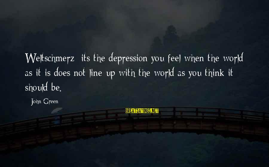 Weltschmerz Sayings By John Green: Weltschmerz: its the depression you feel when the world as it is does not line