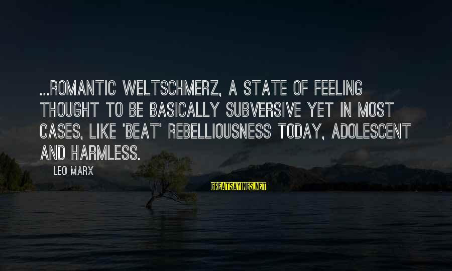 Weltschmerz Sayings By Leo Marx: ...romantic weltschmerz, a state of feeling thought to be basically subversive yet in most cases,