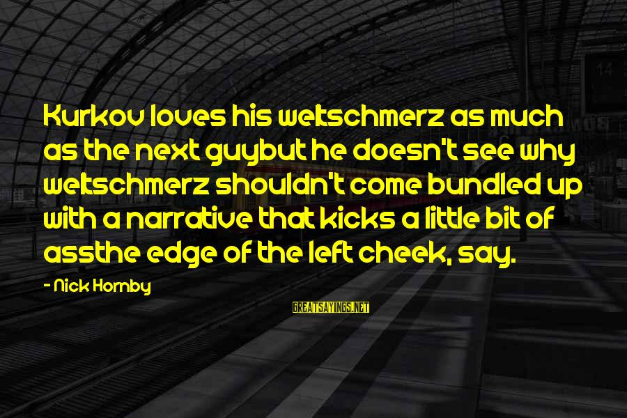 Weltschmerz Sayings By Nick Hornby: Kurkov loves his weltschmerz as much as the next guybut he doesn't see why weltschmerz