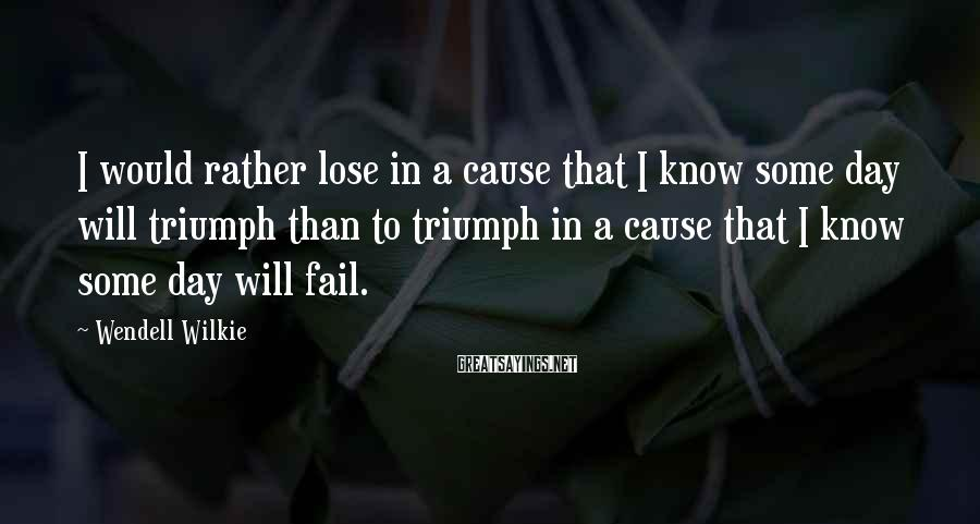 Wendell Wilkie Sayings: I would rather lose in a cause that I know some day will triumph than