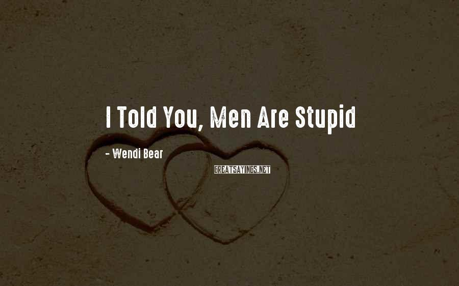 Wendi Bear Sayings: I Told You, Men Are Stupid