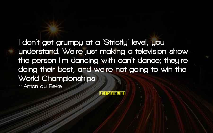 We're Going To Win Sayings By Anton Du Beke: I don't get grumpy at a 'Strictly' level, you understand. We're just making a television