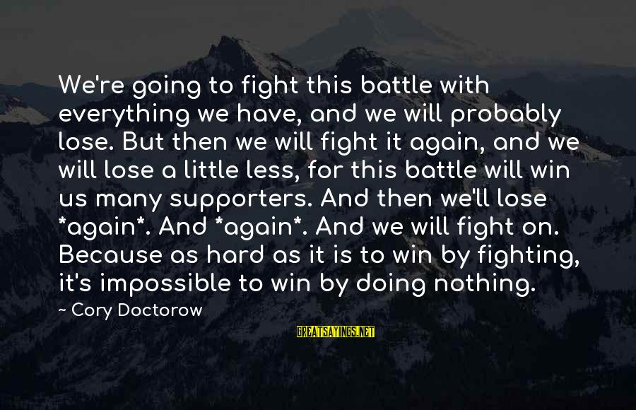 We're Going To Win Sayings By Cory Doctorow: We're going to fight this battle with everything we have, and we will probably lose.