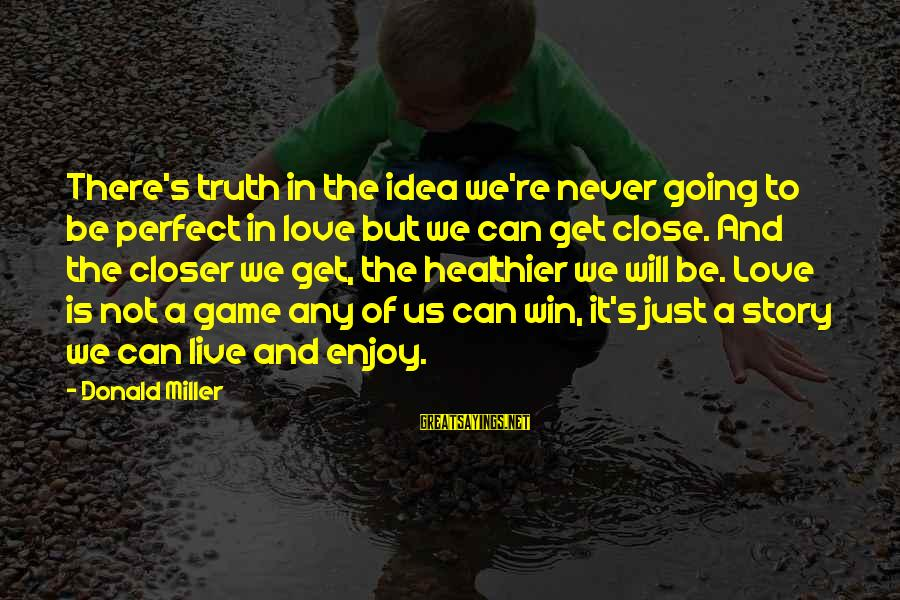 We're Going To Win Sayings By Donald Miller: There's truth in the idea we're never going to be perfect in love but we