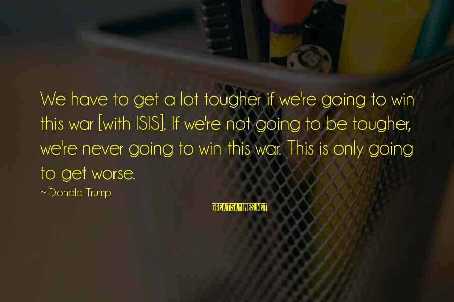 We're Going To Win Sayings By Donald Trump: We have to get a lot tougher if we're going to win this war [with