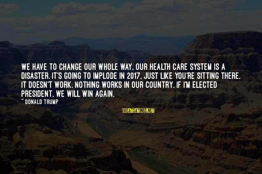 We're Going To Win Sayings By Donald Trump: We have to change our whole way, our health care system is a disaster. It's
