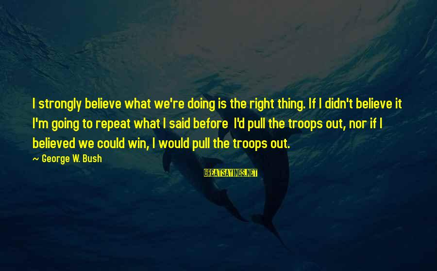 We're Going To Win Sayings By George W. Bush: I strongly believe what we're doing is the right thing. If I didn't believe it