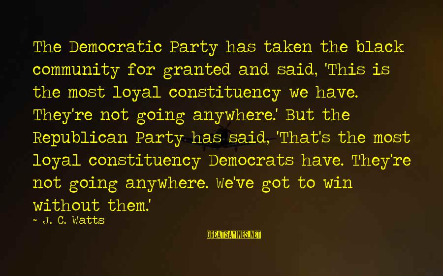 We're Going To Win Sayings By J. C. Watts: The Democratic Party has taken the black community for granted and said, 'This is the