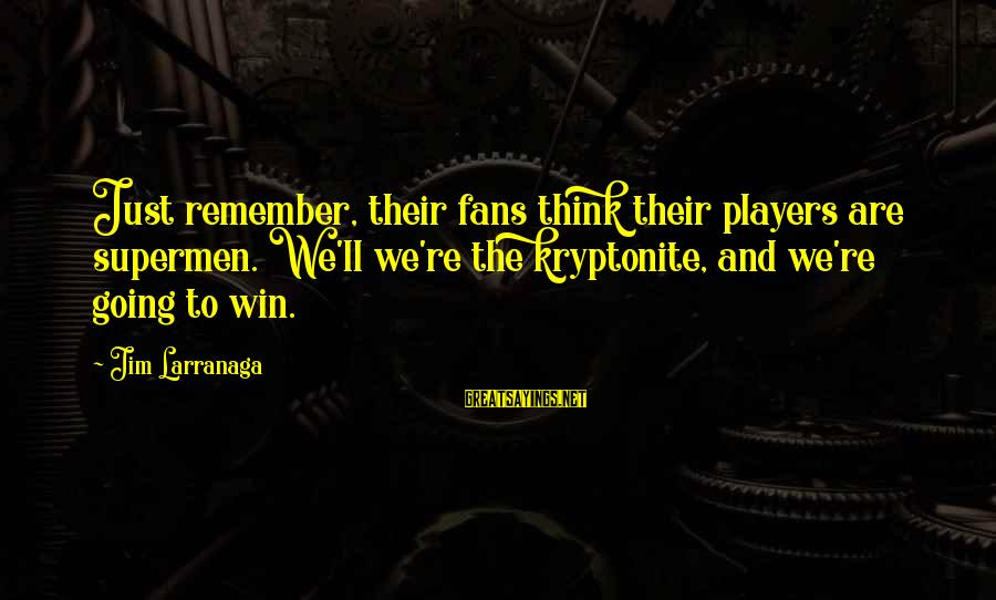 We're Going To Win Sayings By Jim Larranaga: Just remember, their fans think their players are supermen. We'll we're the kryptonite, and we're