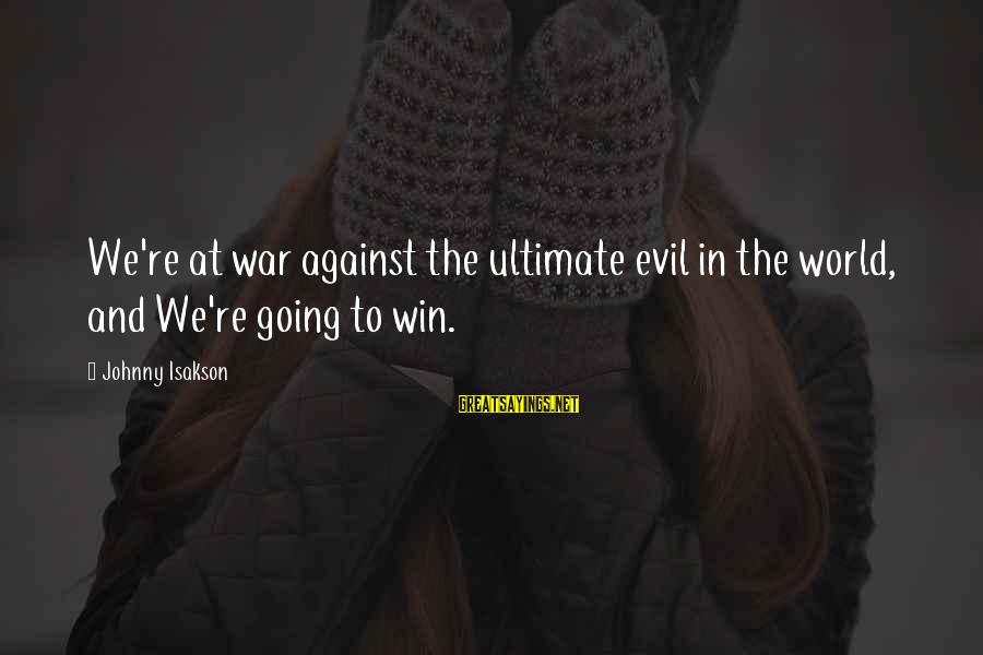 We're Going To Win Sayings By Johnny Isakson: We're at war against the ultimate evil in the world, and We're going to win.