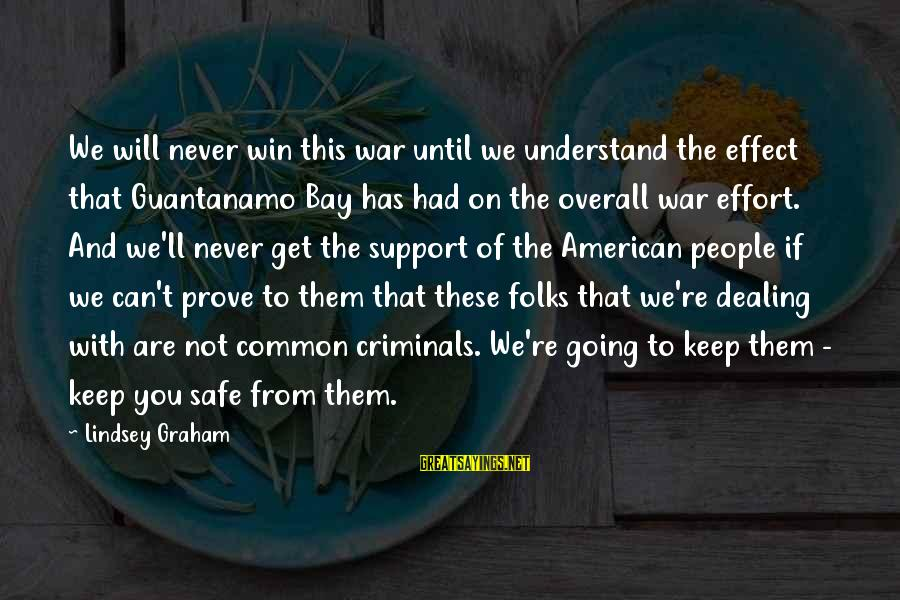 We're Going To Win Sayings By Lindsey Graham: We will never win this war until we understand the effect that Guantanamo Bay has