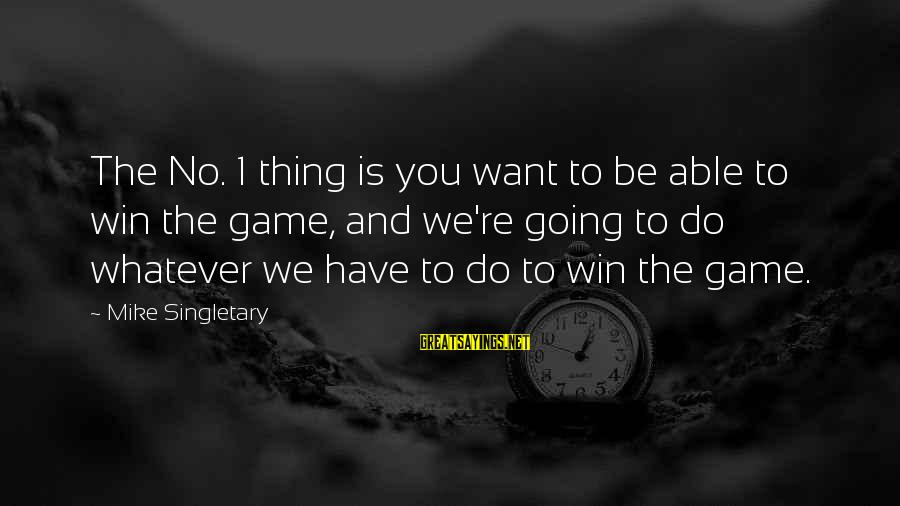 We're Going To Win Sayings By Mike Singletary: The No. 1 thing is you want to be able to win the game, and