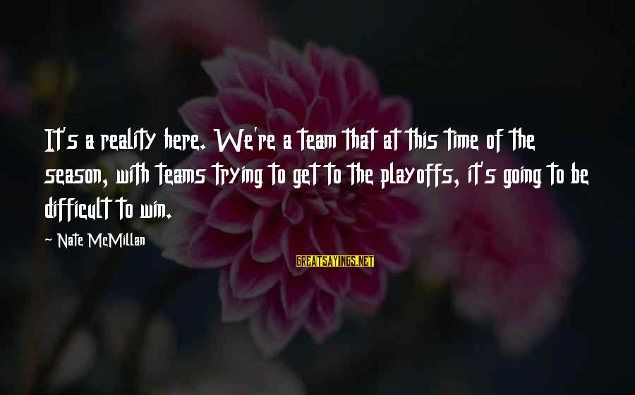 We're Going To Win Sayings By Nate McMillan: It's a reality here. We're a team that at this time of the season, with