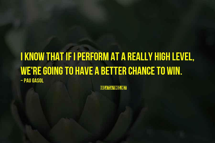 We're Going To Win Sayings By Pau Gasol: I know that if I perform at a really high level, we're going to have