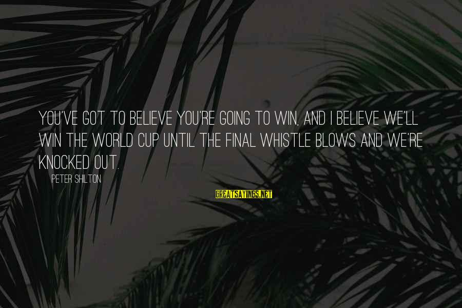 We're Going To Win Sayings By Peter Shilton: You've got to believe you're going to win, and I believe we'll win the World