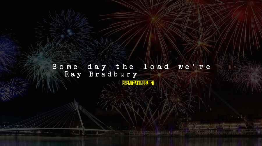We're Going To Win Sayings By Ray Bradbury: Some day the load we're carrying with us may help someone. But even when we